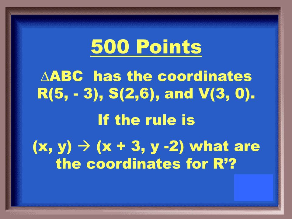 400 Points ABC has the coordinates R(6, - 3), S(2,1), and V(3, 0).