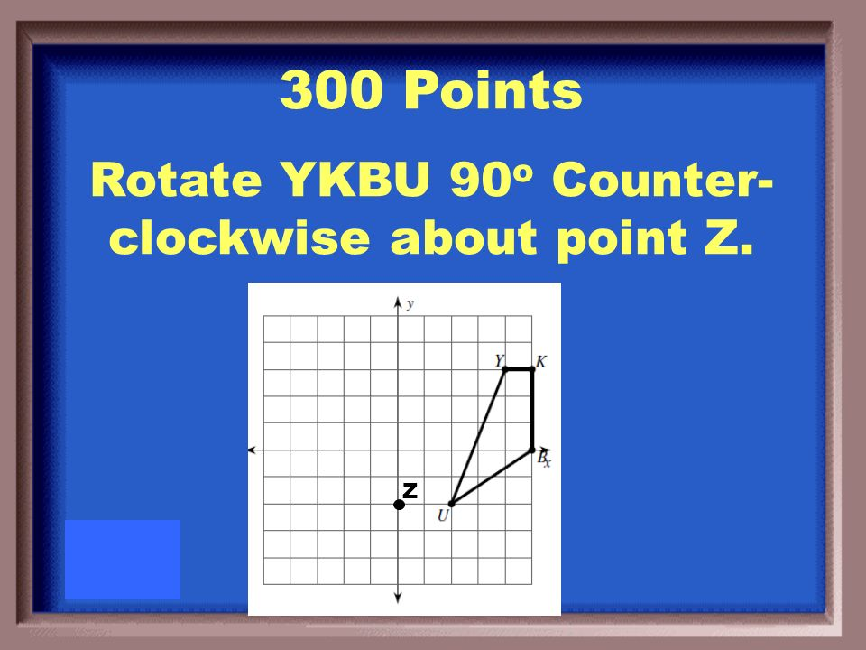 200 Points Rotate YKBU 90 o clockwise about the origin.