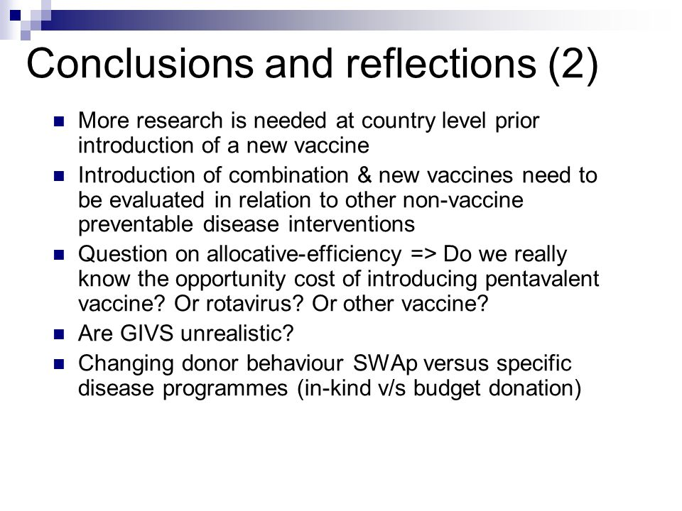 Conclusions and reflections (2) More research is needed at country level prior introduction of a new vaccine Introduction of combination & new vaccine