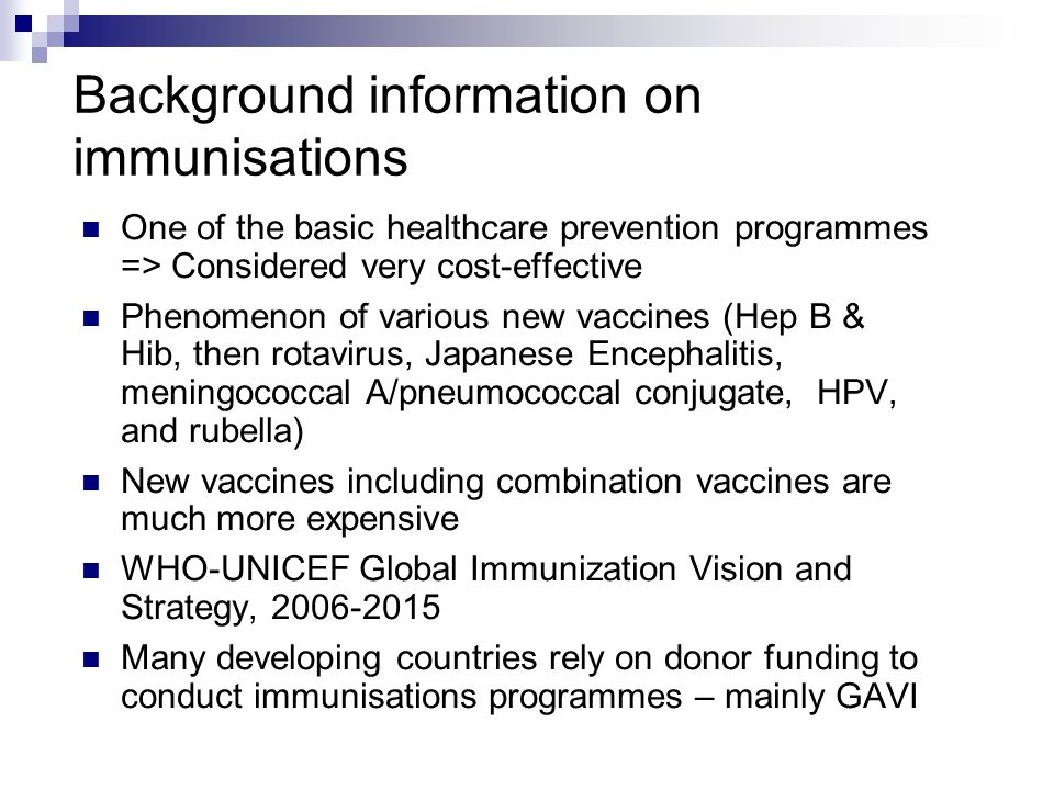 Background information on immunisations One of the basic healthcare prevention programmes => Considered very cost-effective Phenomenon of various new vaccines (Hep B & Hib, then rotavirus, Japanese Encephalitis, meningococcal A/pneumococcal conjugate, HPV, and rubella) New vaccines including combination vaccines are much more expensive WHO-UNICEF Global Immunization Vision and Strategy, 2006-2015 Many developing countries rely on donor funding to conduct immunisations programmes – mainly GAVI