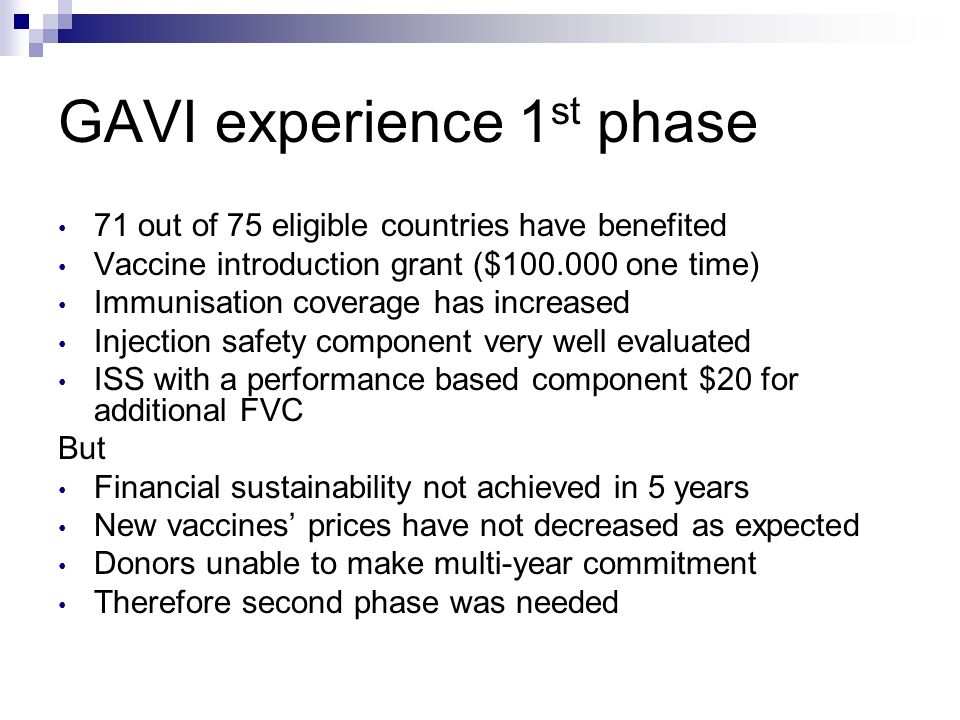 GAVI experience 1 st phase 71 out of 75 eligible countries have benefited Vaccine introduction grant ($100.000 one time) Immunisation coverage has increased Injection safety component very well evaluated ISS with a performance based component $20 for additional FVC But Financial sustainability not achieved in 5 years New vaccines prices have not decreased as expected Donors unable to make multi-year commitment Therefore second phase was needed