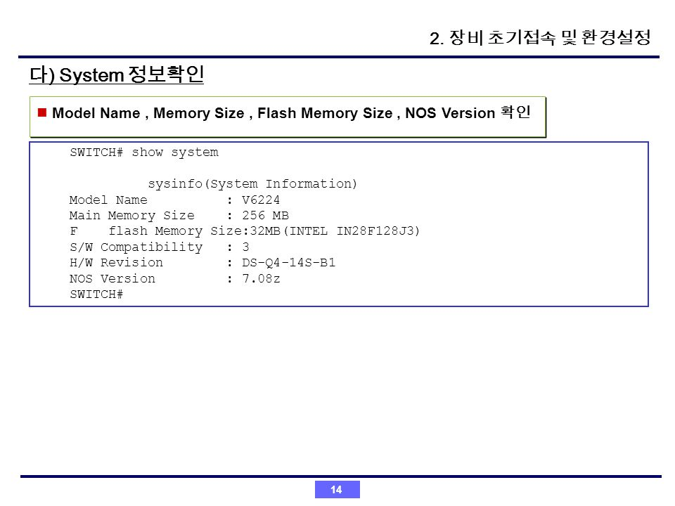 14 ) System Model Name, Memory Size, Flash Memory Size, NOS Version SWITCH# show system sysinfo(System Information) Model Name : V6224 Main Memory Siz
