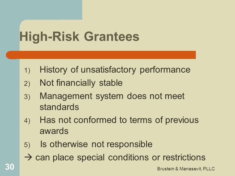 High-Risk Grantees 1) History of unsatisfactory performance 2) Not financially stable 3) Management system does not meet standards 4) Has not conforme