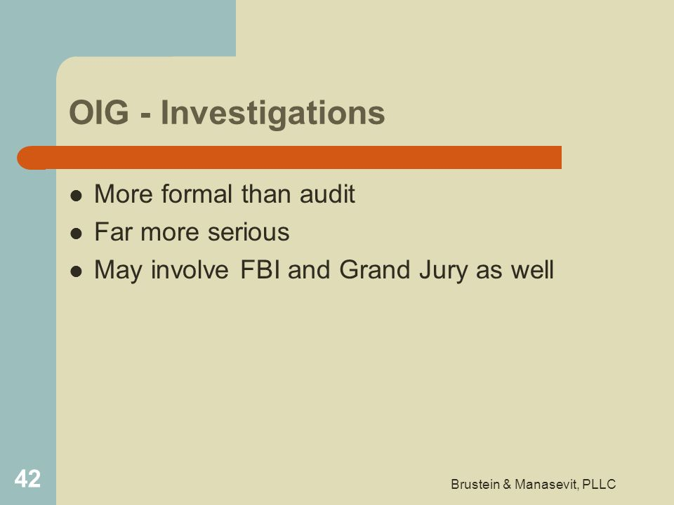 OIG - Investigations More formal than audit Far more serious May involve FBI and Grand Jury as well 42 Brustein & Manasevit, PLLC