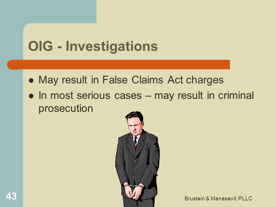 OIG - Investigations May result in False Claims Act charges In most serious cases – may result in criminal prosecution 43 Brustein & Manasevit, PLLC