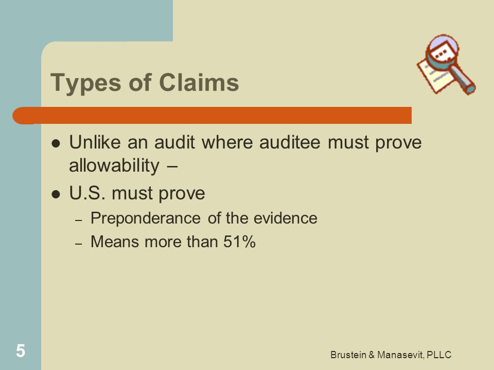 Types of Claims Unlike an audit where auditee must prove allowability – U.S. must prove – Preponderance of the evidence – Means more than 51% 5 Bruste