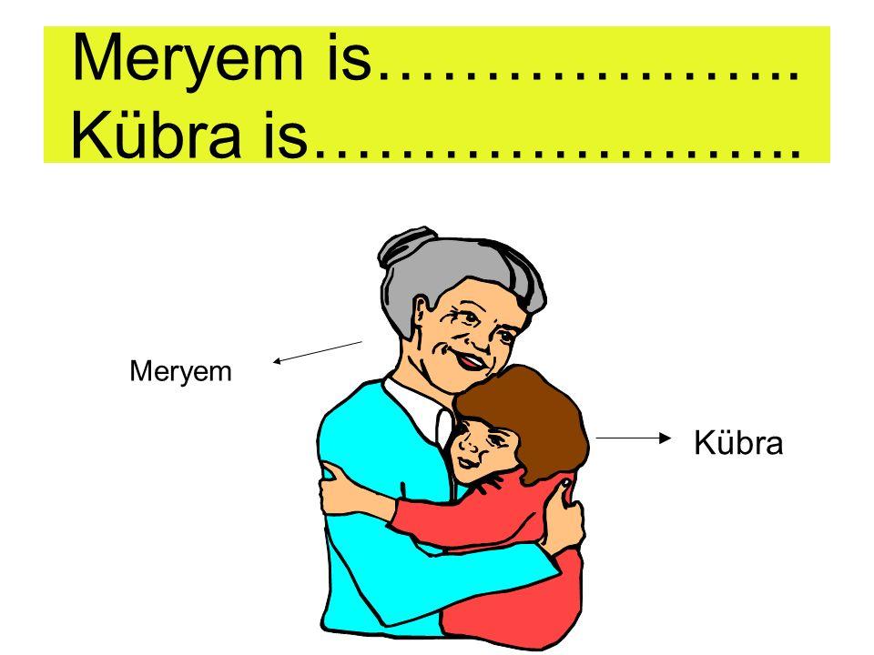 Meryem is old. Kübra is young. Meryem Kübra