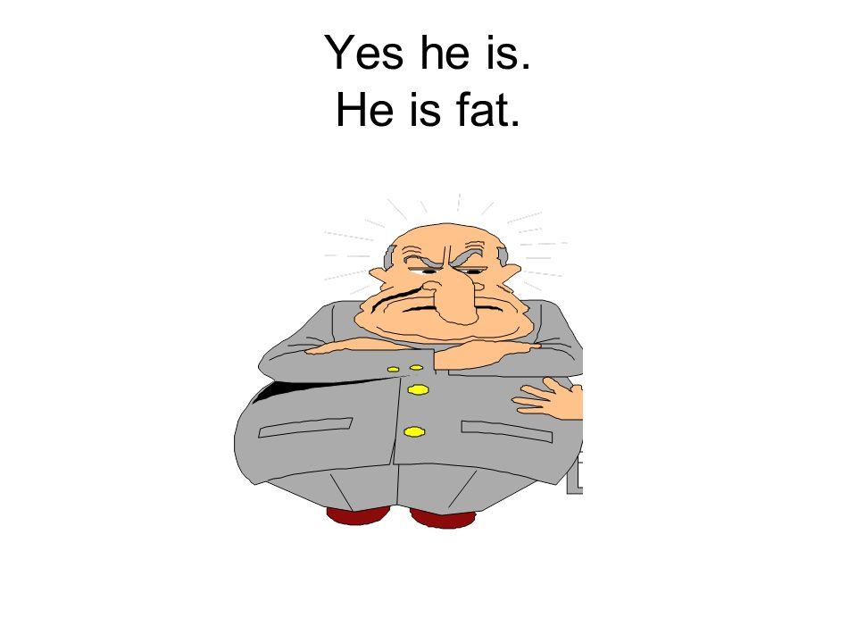 Is he fat?