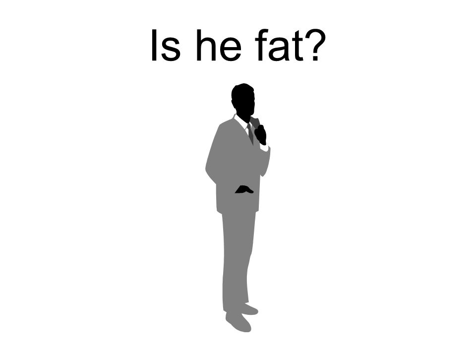 No he isnt. He is not fat. He is thin.