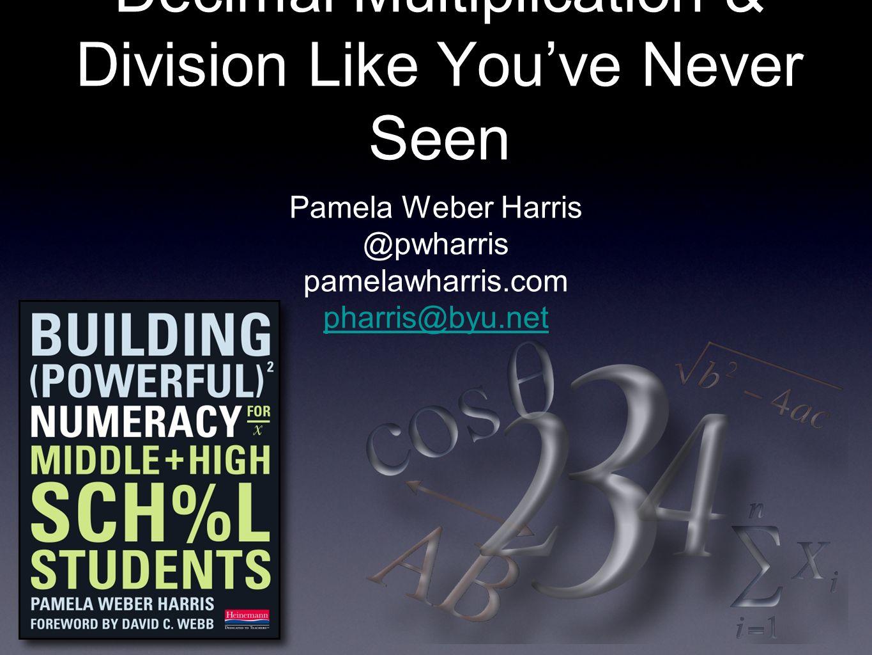Decimal Multiplication & Division Like Youve Never Seen Pamela Weber Harris @pwharris pamelawharris.com pharris@byu.net