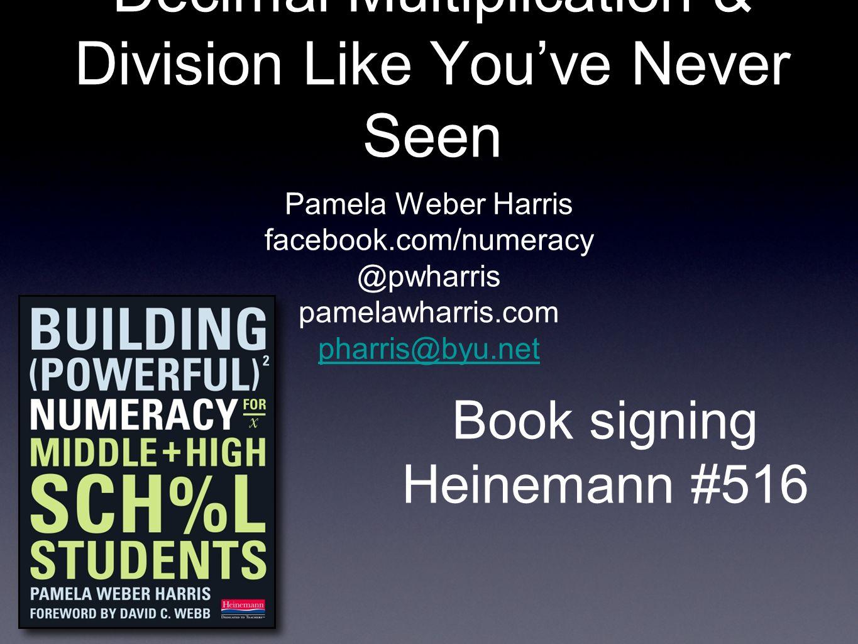 Decimal Multiplication & Division Like Youve Never Seen Pamela Weber Harris facebook.com/numeracy @pwharris pamelawharris.com pharris@byu.net Book signing Heinemann #516