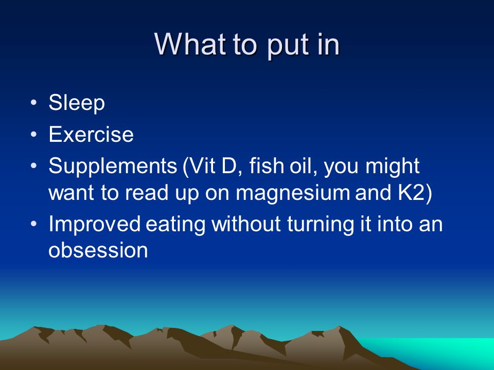 What to put in Sleep Exercise Supplements (Vit D, fish oil, you might want to read up on magnesium and K2) Improved eating without turning it into an