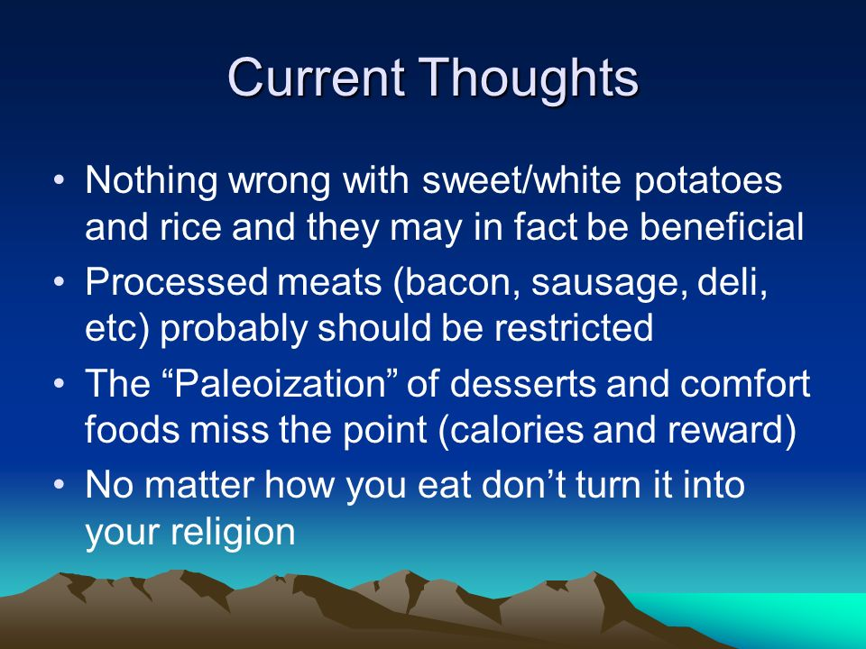 Current Thoughts Nothing wrong with sweet/white potatoes and rice and they may in fact be beneficial Processed meats (bacon, sausage, deli, etc) probably should be restricted The Paleoization of desserts and comfort foods miss the point (calories and reward) No matter how you eat dont turn it into your religion