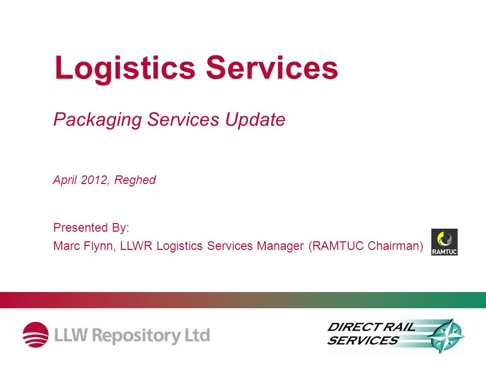 Packaging Services Update Logistics Services Presented By: Marc Flynn, LLWR Logistics Services Manager (RAMTUC Chairman) April 2012, Reghed