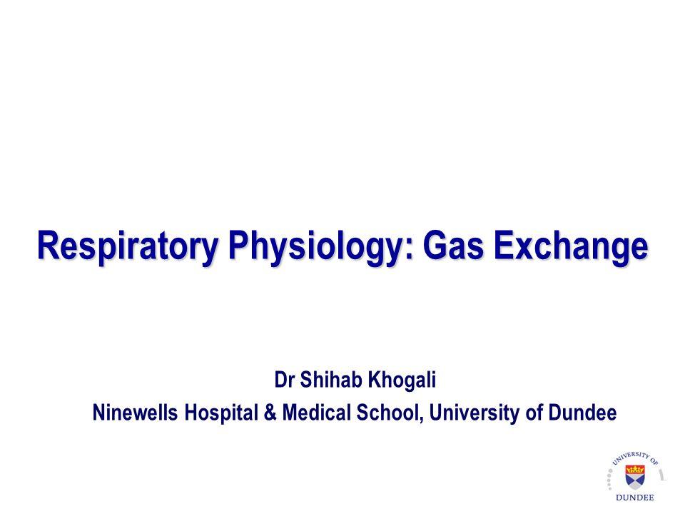 Respiratory Physiology: Gas Exchange Dr Shihab Khogali Ninewells Hospital & Medical School, University of Dundee