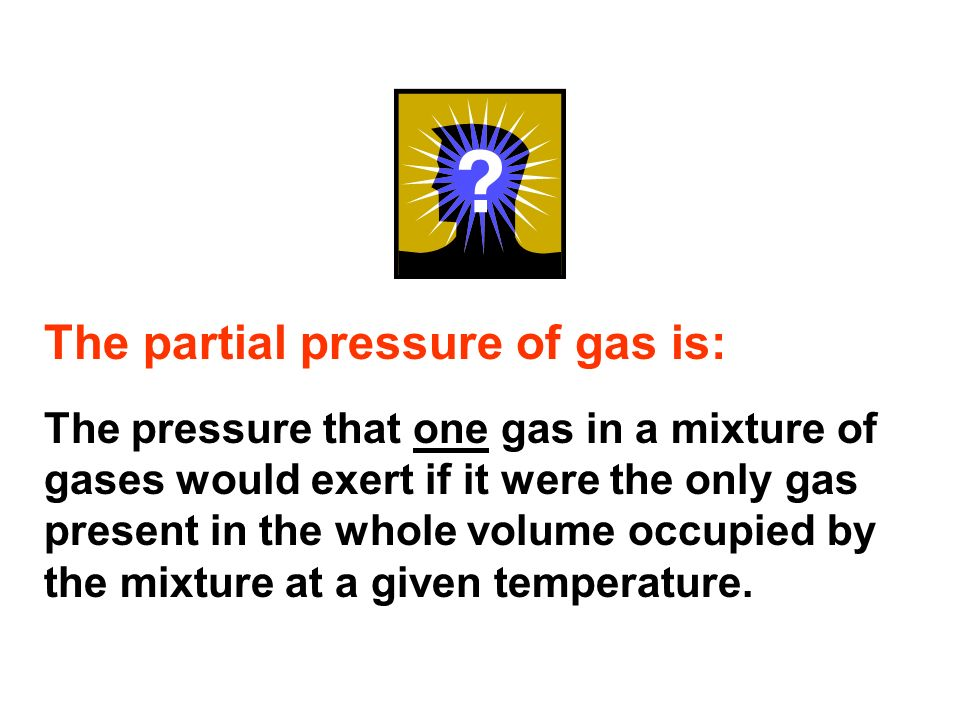 The partial pressure of gas is: The pressure that one gas in a mixture of gases would exert if it were the only gas present in the whole volume occupi
