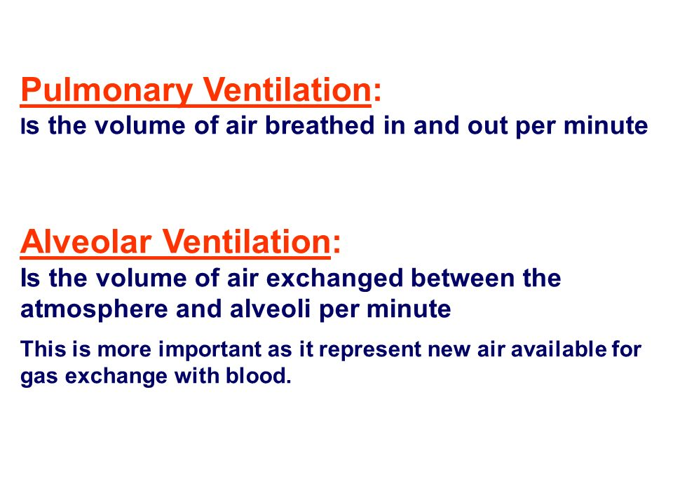 Pulmonary Ventilation: I s the volume of air breathed in and out per minute Alveolar Ventilation: Is the volume of air exchanged between the atmospher
