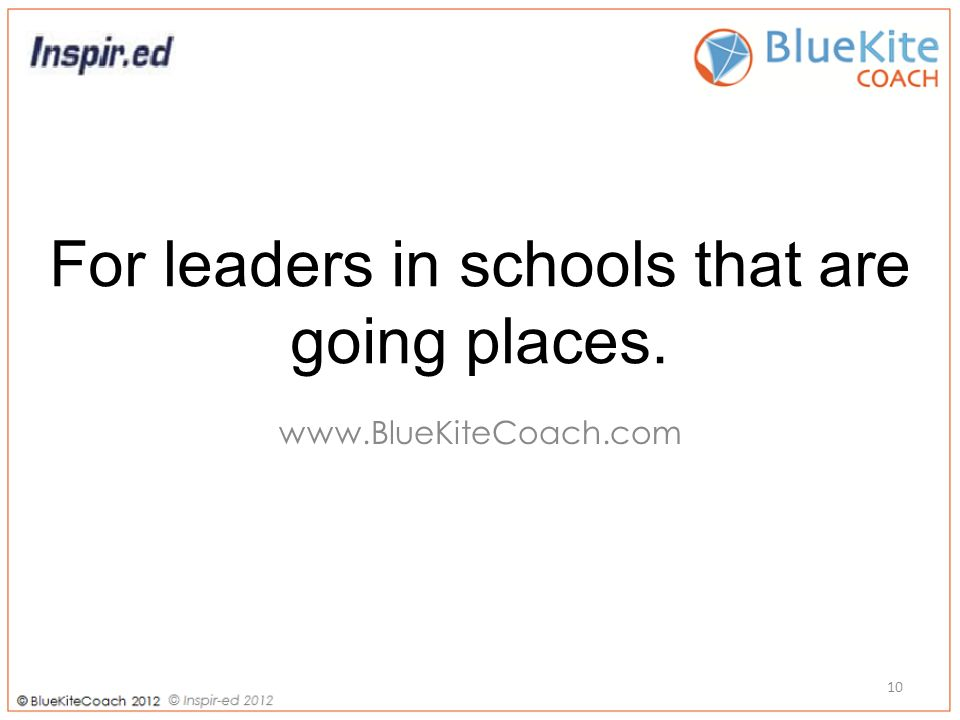 For leaders in schools that are going places. www.BlueKiteCoach.com 10