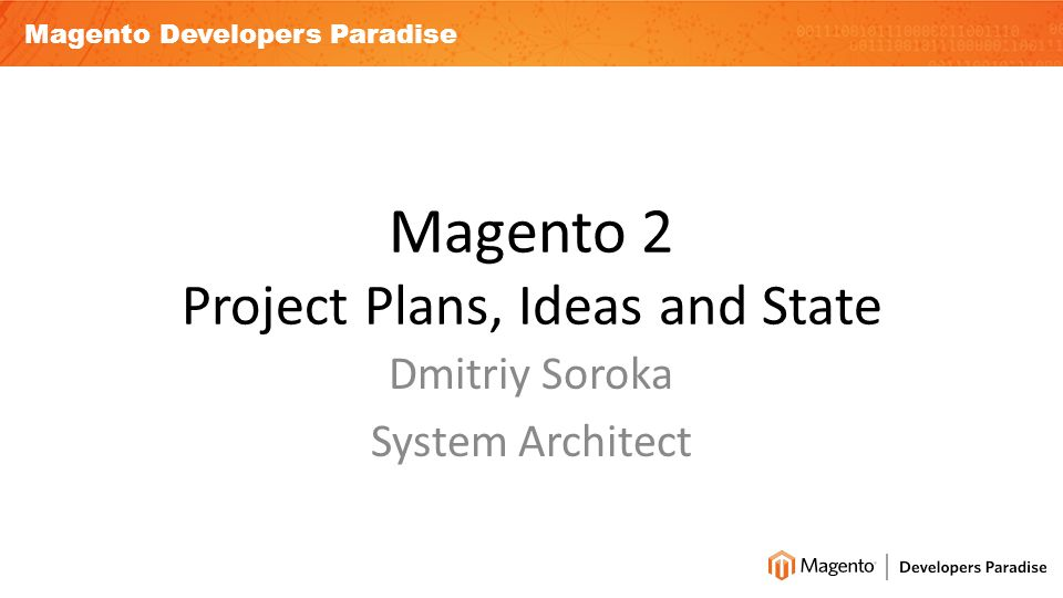 Magento Developers Paradise Magento 2 Project Plans, Ideas and State Dmitriy Soroka System Architect