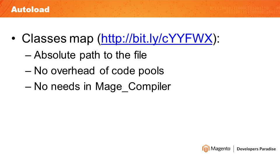Autoload Classes map (http://bit.ly/cYYFWX):http://bit.ly/cYYFWX –Absolute path to the file –No overhead of code pools –No needs in Mage_Compiler
