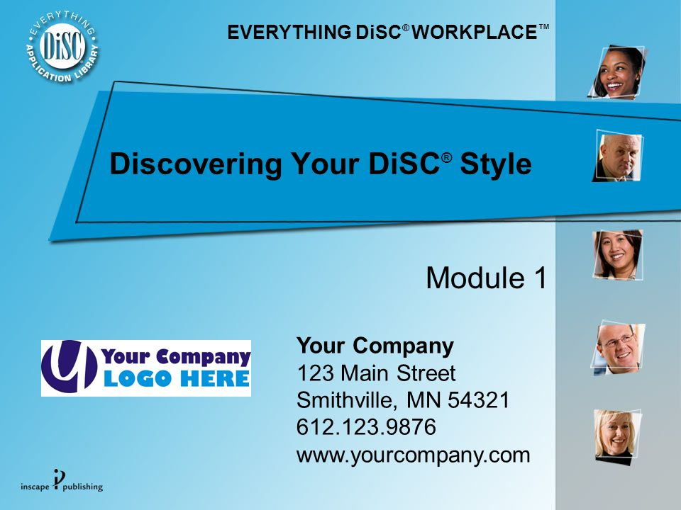 Discovering Your DiSC ® Style Your Company 123 Main Street Smithville, MN Module 1 EVERYTHING DiSC ® WORKPLACE
