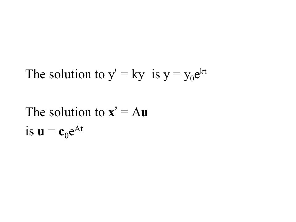 The solution to y = ky is y = y 0 e kt The solution to x = Au is u = c 0 e At