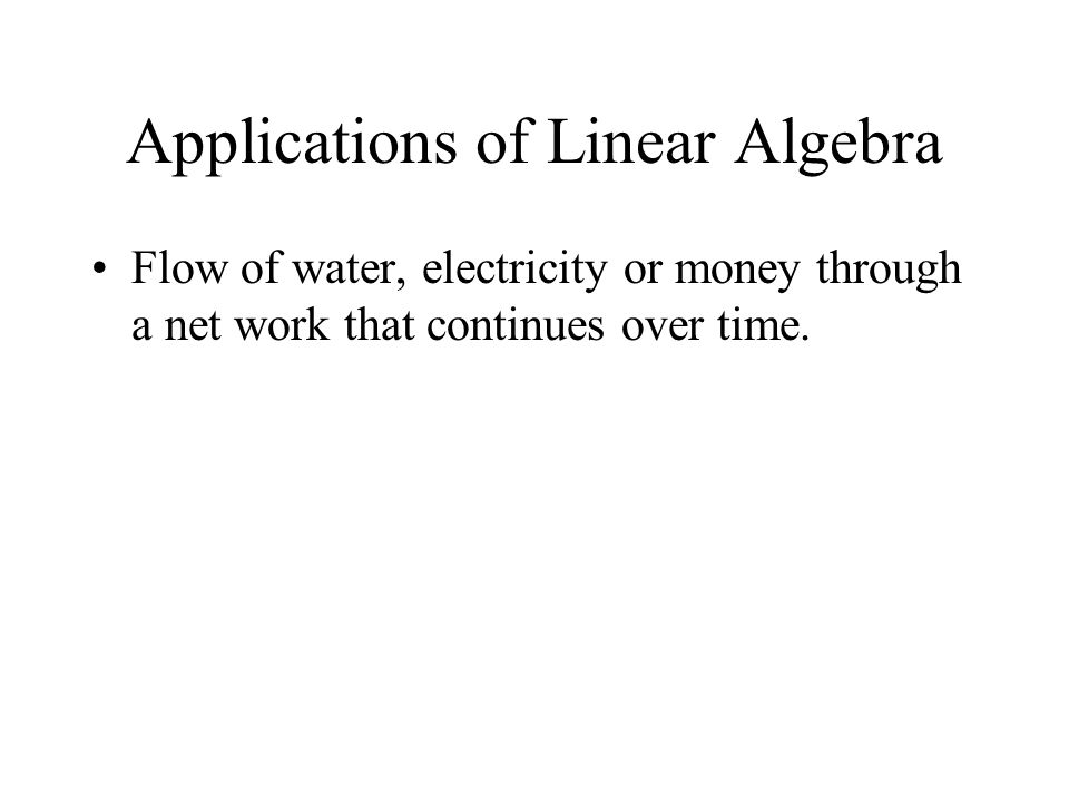 Applications of Linear Algebra Flow of water, electricity or money through a net work that continues over time.