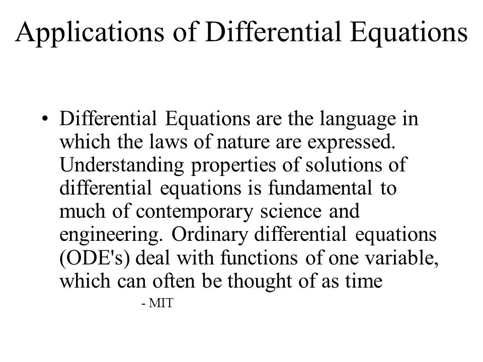 Applications of Differential Equations Differential Equations are the language in which the laws of nature are expressed. Understanding properties of