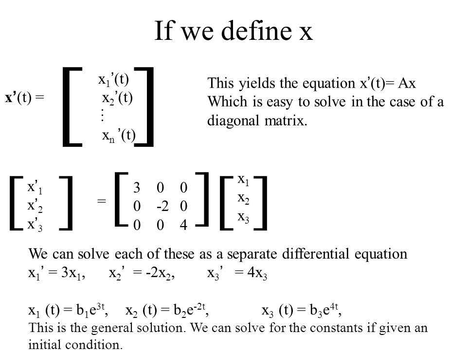 If we define x x 1 (t) x (t) = x 2 (t) x n (t) [ ] … This yields the equation x (t)= Ax Which is easy to solve in the case of a diagonal matrix. x 1 x