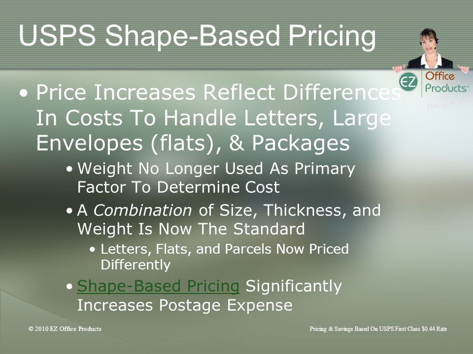 © 2010 EZ Office Products Pricing & Savings Based On USPS First Class $0.44 Rate USPS Shape-Based Pricing Price Increases Reflect Differences In Costs