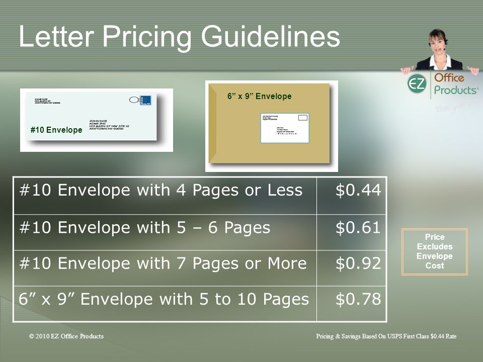 © 2010 EZ Office Products Pricing & Savings Based On USPS First Class $0.44 Rate Letter Pricing Guidelines #10 Envelope with 4 Pages or Less$0.44 #10 Envelope with 5 – 6 Pages$0.61 #10 Envelope with 7 Pages or More$0.92 6 x 9 Envelope with 5 to 10 Pages$0.78 #10 Envelope 6 x 9 Envelope Price Excludes Envelope Cost