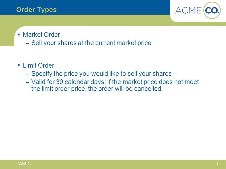 14 ACME Co. Order Types Market Order –Sell your shares at the current market price Limit Order –Specify the price you would like to sell your shares –