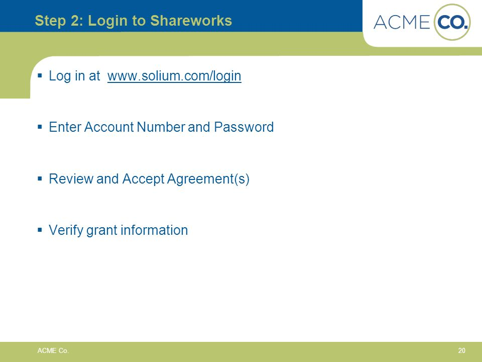 20 ACME Co. Step 2: Login to Shareworks Log in at www.solium.com/loginwww.solium.com/login Enter Account Number and Password Review and Accept Agreeme