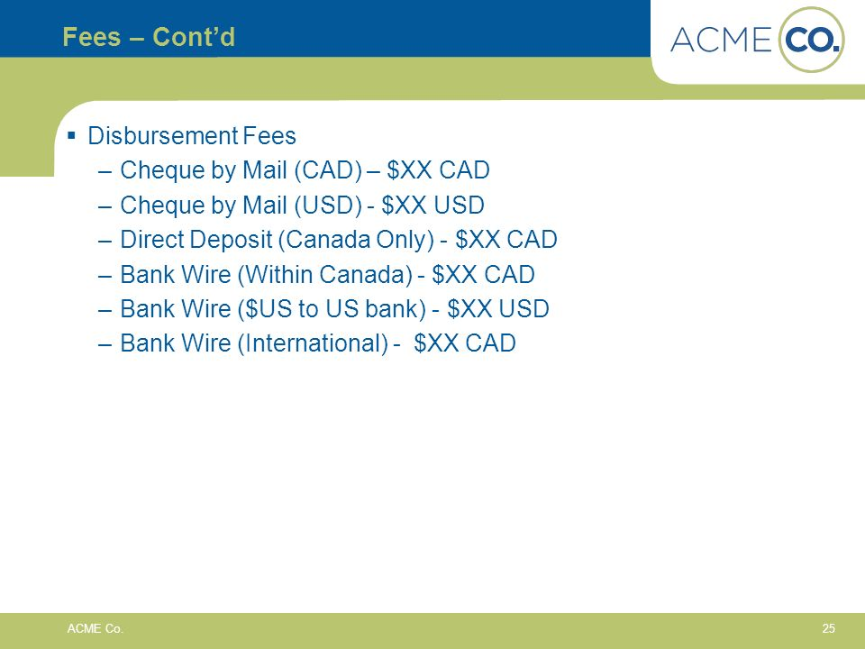 25 ACME Co. Fees – Contd Disbursement Fees –Cheque by Mail (CAD) – $XX CAD –Cheque by Mail (USD) - $XX USD –Direct Deposit (Canada Only) - $XX CAD –Ba