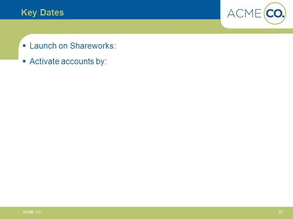 27 ACME Co. Key Dates Launch on Shareworks: Activate accounts by: