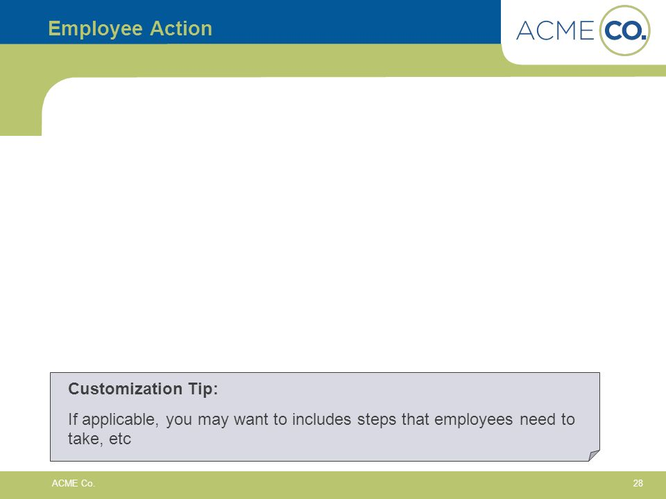 28 ACME Co. Employee Action Customization Tip: If applicable, you may want to includes steps that employees need to take, etc