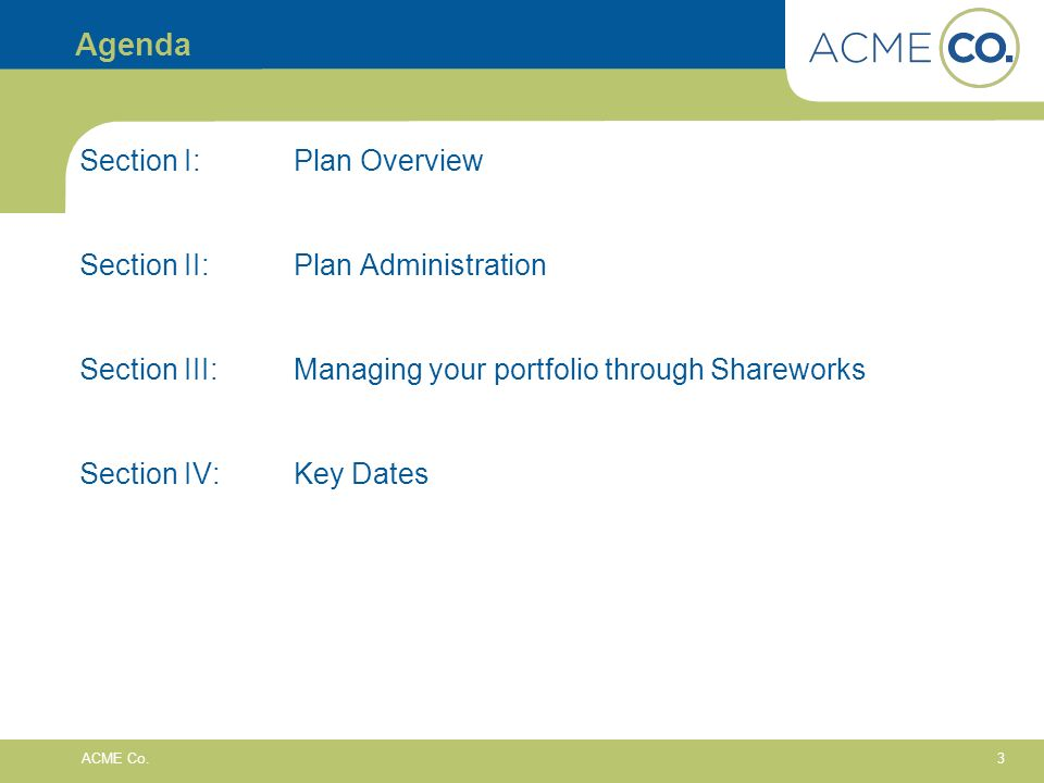 3 ACME Co. Agenda Section I:Plan Overview Section II: Plan Administration Section III:Managing your portfolio through Shareworks Section IV: Key Dates