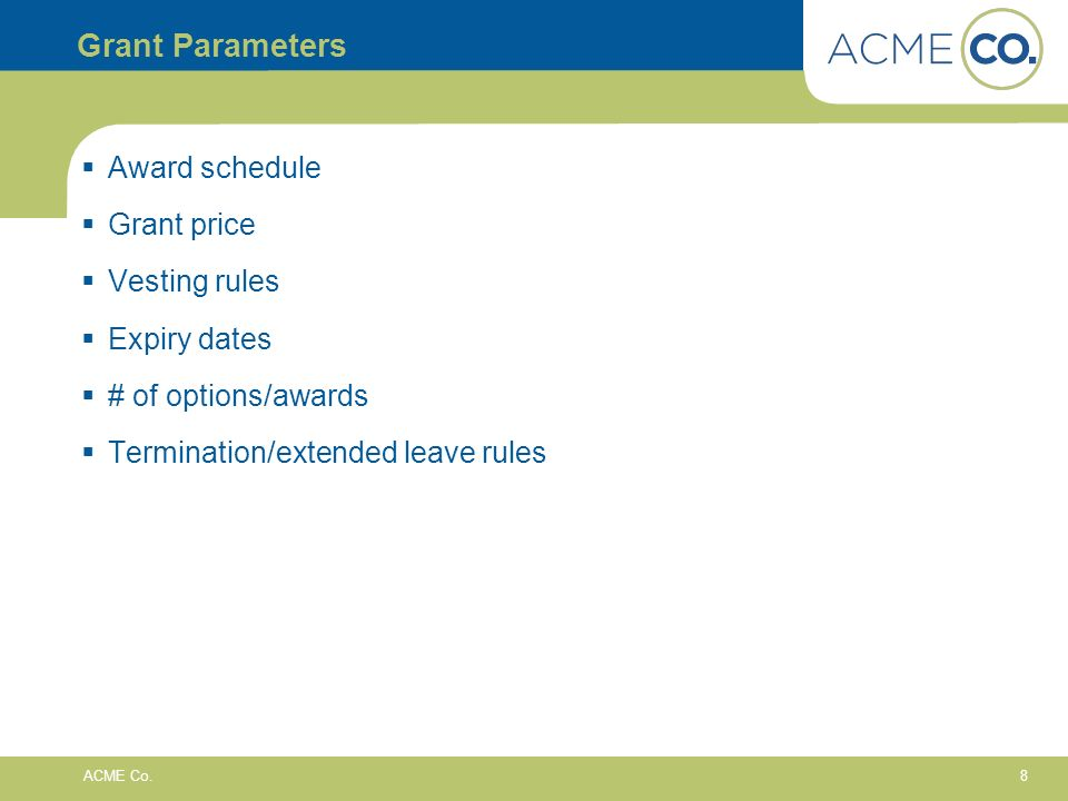 8 ACME Co. Grant Parameters Award schedule Grant price Vesting rules Expiry dates # of options/awards Termination/extended leave rules