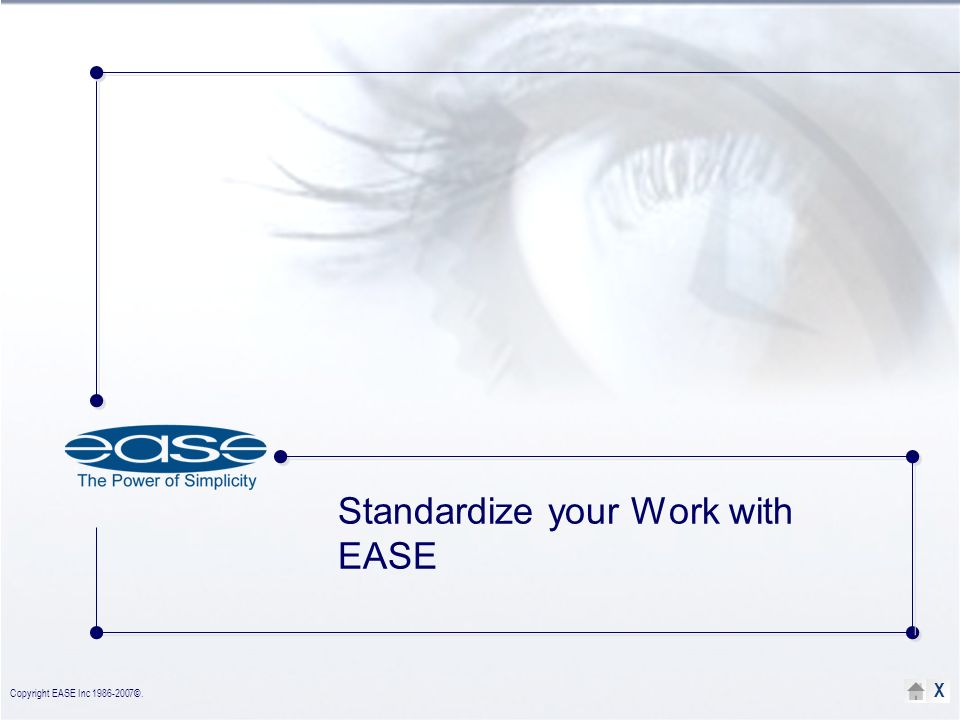 Copyright EASE Inc 1986-2007©. X Standardize your Work with EASE