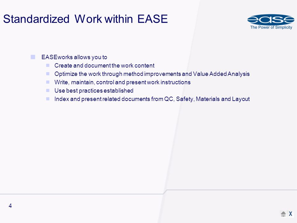 X 4 Standardized Work within EASE EASEworks allows you to Create and document the work content Optimize the work through method improvements and Value Added Analysis Write, maintain, control and present work instructions Use best practices established Index and present related documents from QC, Safety, Materials and Layout