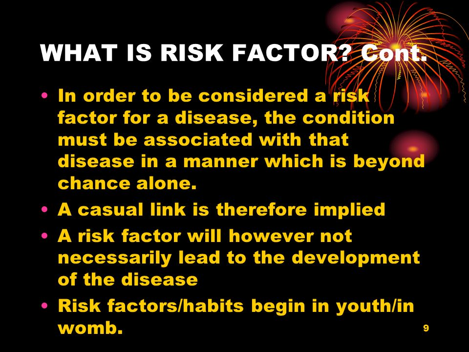 9 WHAT IS RISK FACTOR? Cont. In order to be considered a risk factor for a disease, the condition must be associated with that disease in a manner whi