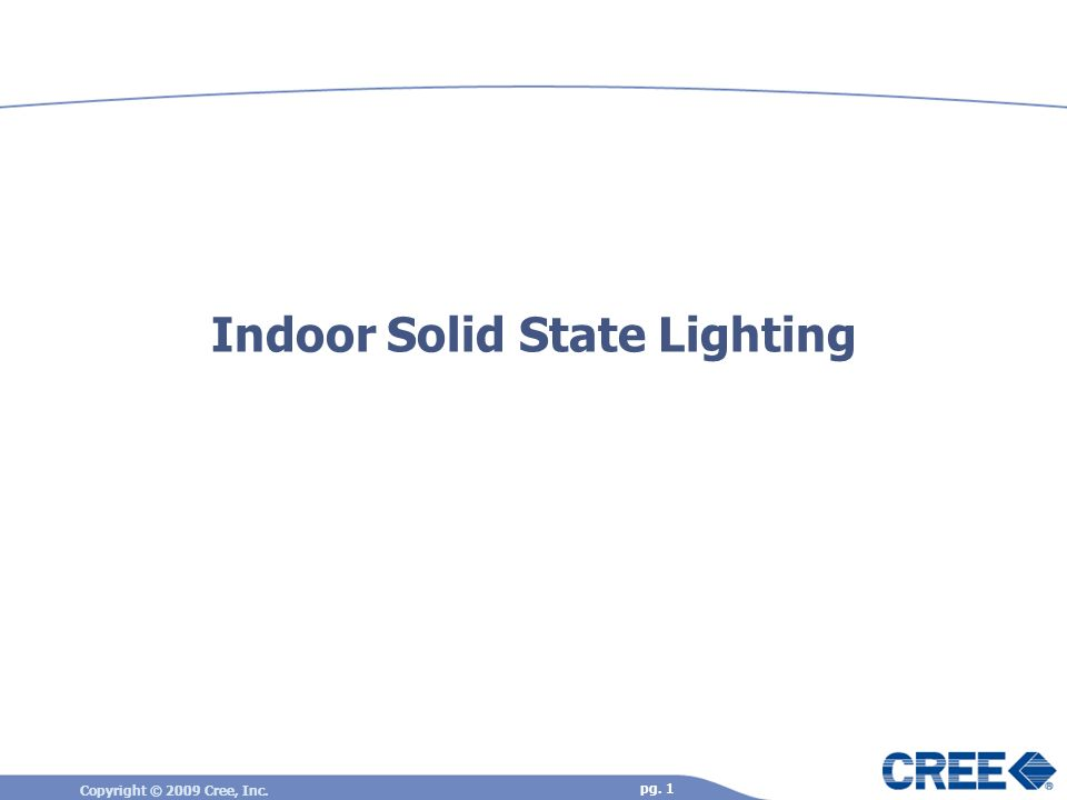Copyright © 2009 Cree, Inc. pg. 1 Indoor Solid State Lighting