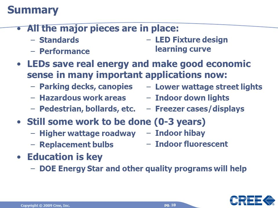 Copyright © 2009 Cree, Inc. pg. 10 –Indoor hibay –Indoor fluorescent Still some work to be done (0-3 years) –Higher wattage roadway –Replacement bulbs