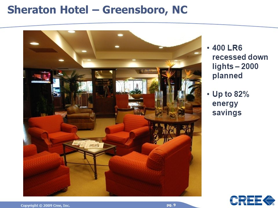 Copyright © 2009 Cree, Inc. pg. 9 Sheraton Hotel – Greensboro, NC 400 LR6 recessed down lights – 2000 planned Up to 82% energy savings