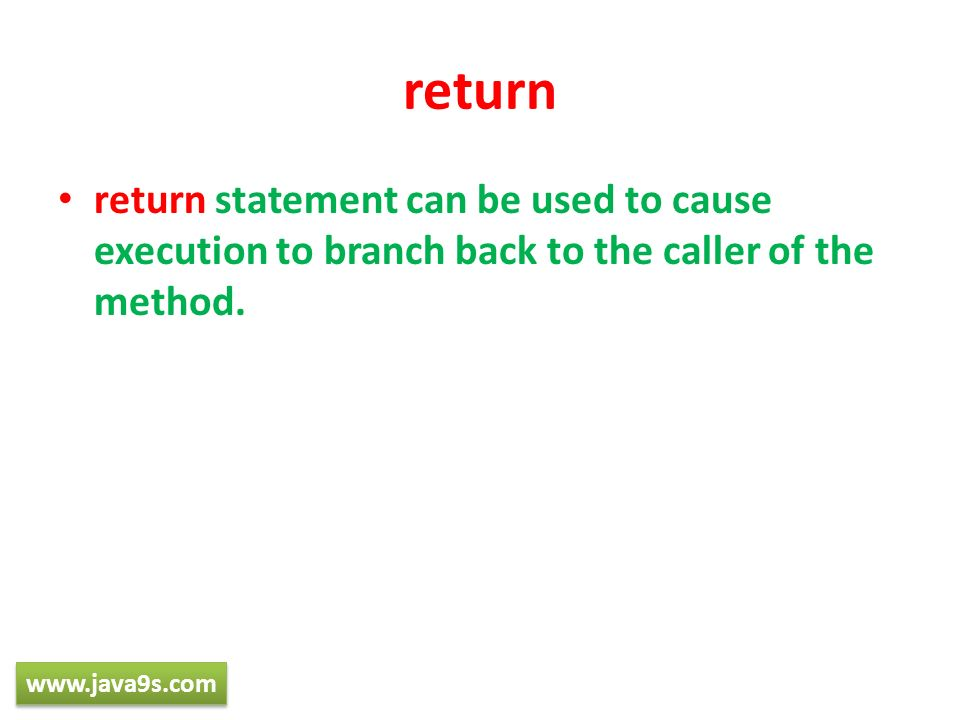 return return statement can be used to cause execution to branch back to the caller of the method. www.java9s.com