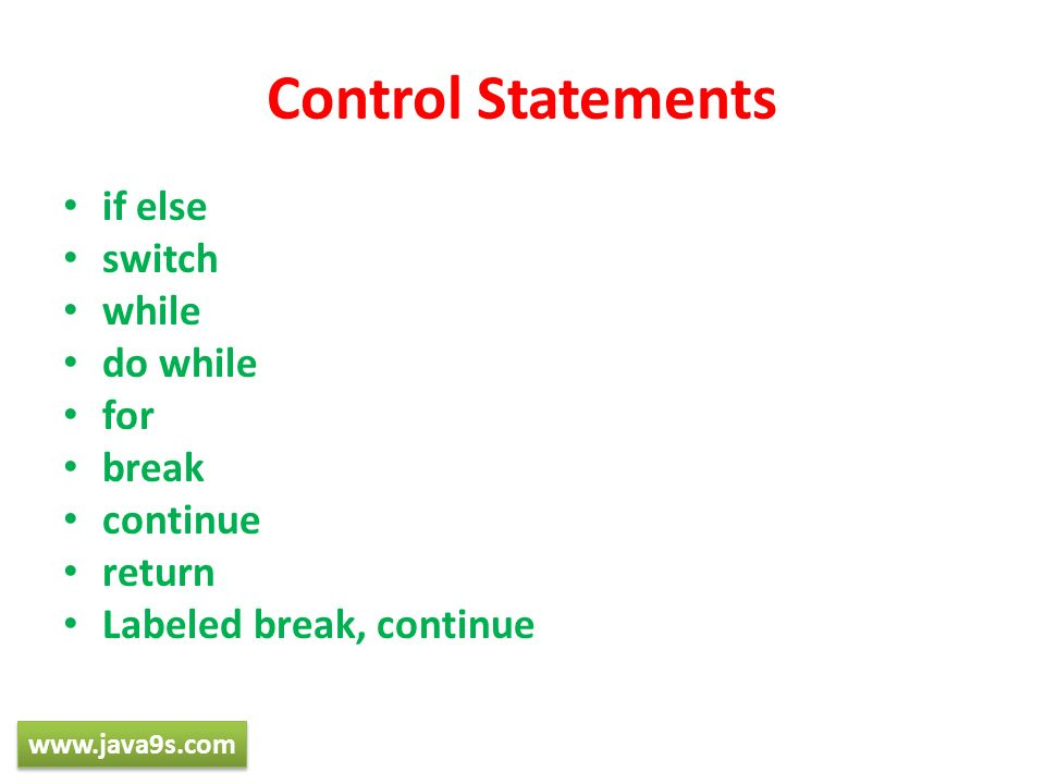 Control Statements if else switch while do while for break continue return Labeled break, continue www.java9s.com