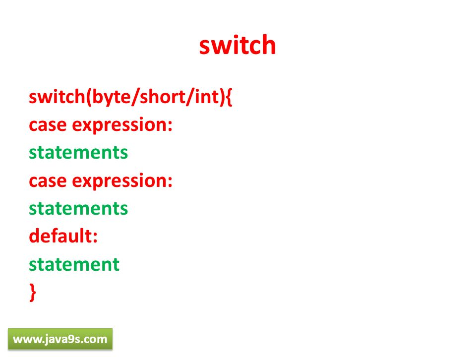 switch switch(byte/short/int){ case expression: statements case expression: statements default: statement } www.java9s.com