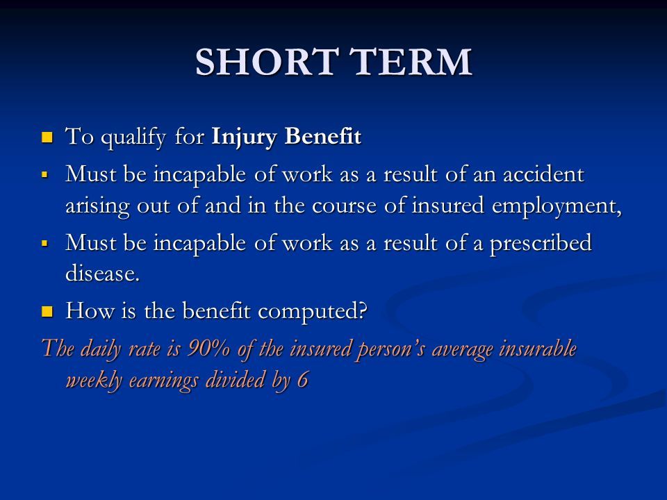SHORT TERM To qualify for Injury Benefit To qualify for Injury Benefit Must be incapable of work as a result of an accident arising out of and in the