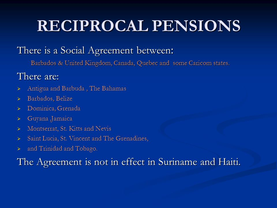 RECIPROCAL PENSIONS There is a Social Agreement between : Barbados & United Kingdom, Canada, Quebec and some Caricom states. There are: Antigua and Ba