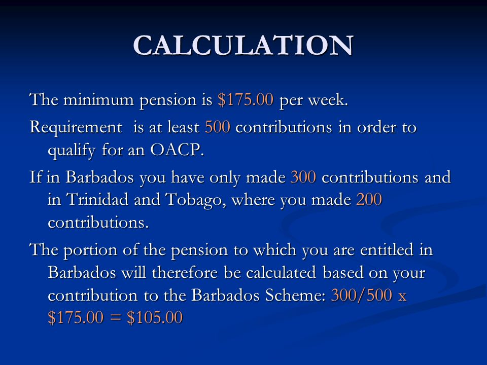 CALCULATION The minimum pension is $175.00 per week. Requirement is at least 500 contributions in order to qualify for an OACP. If in Barbados you hav